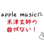 【iTunes Storeにあるよ】apple musicに米津玄師がない!でも購入できる!(ハチの曲まで)