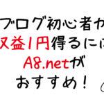 ブログ初心者が最短で収益1円発生させるならA8.netがオススメ!
