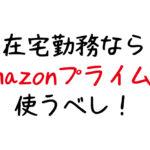 【在宅ワーク】自宅勤務はamazonプライム会員になると捗る!【月額500円】