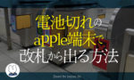 【解決方法】電池切れのapplewatchのsuicaでも改札から出れる!